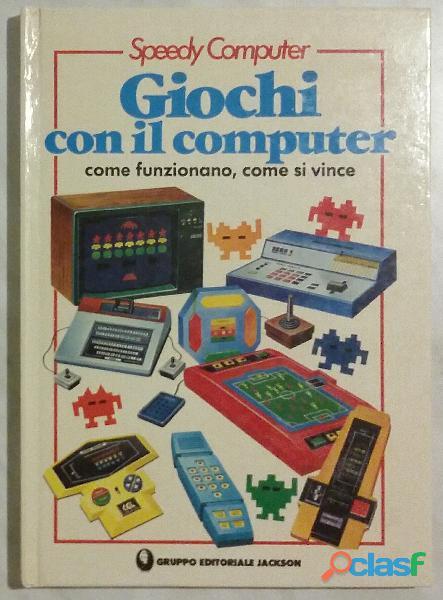Giochi con il computer: come funzionano, come si vince R. Designe/R. Priddy Editoriale Jackson, 1985 0