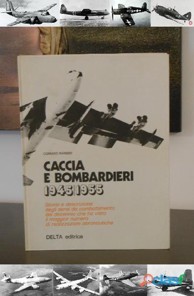 Caccia e bombardieri 1945 1955, corrado barbieri, delta editrice 1^ ed. 1975.