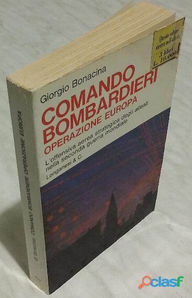 Comando bombardieri.Operazione Europa di Bonacina Giorgio; 1°Ed.Longanesi & C. Milano, 1975 ottimo