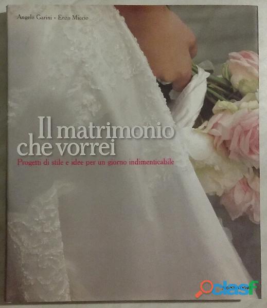 Il matrimonio che vorrei. Progetti di stile e idee per un giorno indimenticabile Enzo Miccio nuovo