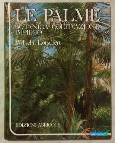 Le palme. botanica, coltivazione, impiego di wilhelm lotschert 1°ed. agricole, 1990 nuovo