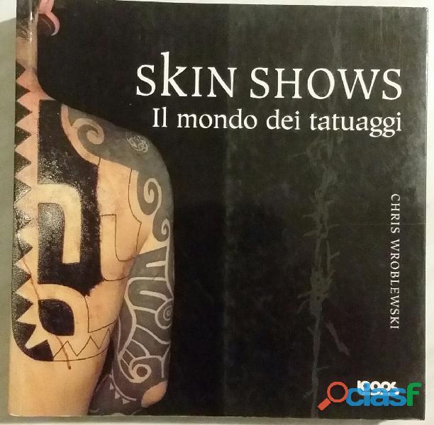 Skin shows. il mondo dei tatuaggi di chris wroblewski ed.logos 1994 nuovo
