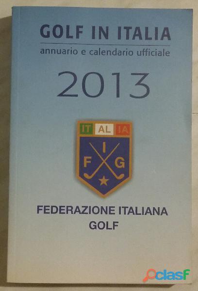 Golf in Italia. Annuario e calendario ufficiale 2013; Editore: Federazione italiana Golf nuovo