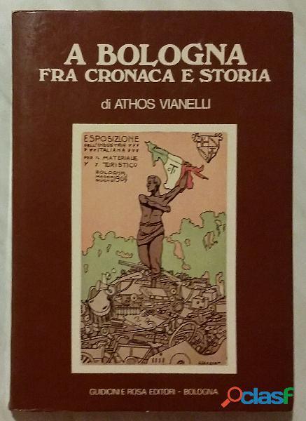 A bologna fra cronaca e storia, athos vianelli, guidicini e rosa editori, 1979 perfetto