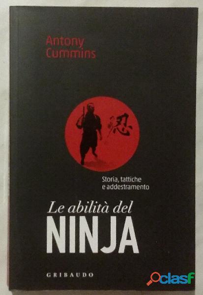 Le abilità del ninja. Storia, tattiche e addestramento di Antony Cummins; 1°Ed.Gribaudo, 2018 nuovo
