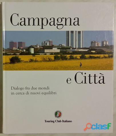 Campagna e città. dialogo fra due mondi in cerca di nuovi equilibri touring club italiano,2011 nuovo