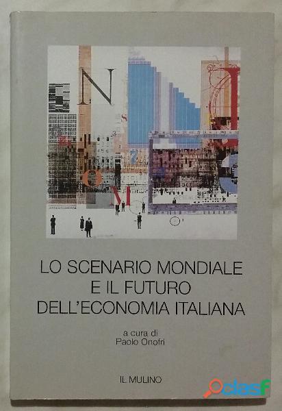 Lo scenario mondiale e il futuro dell'economia italiana di Paolo Onofri; Ed.Il mulino, 1997 nuovo