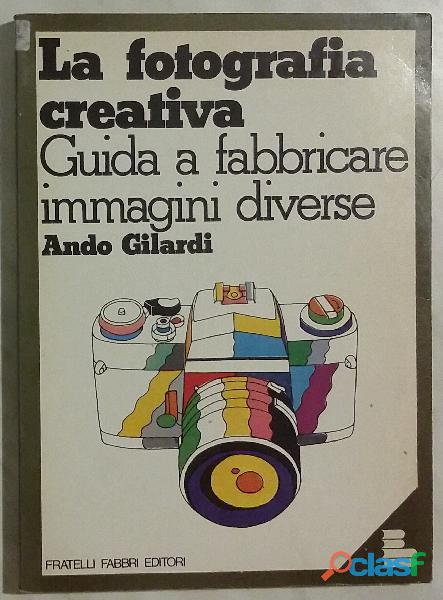 La fotografia creativa.Guida a fabbricare immagini diverse Ando Gilardi 1°Ed.Fratelli Fabbri, 1977