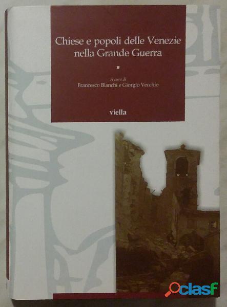 Chiese e popoli delle Venezie nella Grande Guerra di Francesco Bianchi e G. Vecchio Ed.Viella, 2016