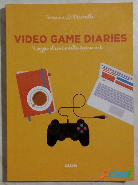 Video game diaries.viaggio al centro della decima arte veronica la peccerella 1°ed:ultra, 2016 nuovo