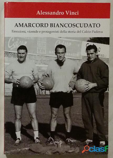 Amarcord biancoscudato. emozioni, vicende e protagonisti della storia del calcio padova 1°ed.cleup,