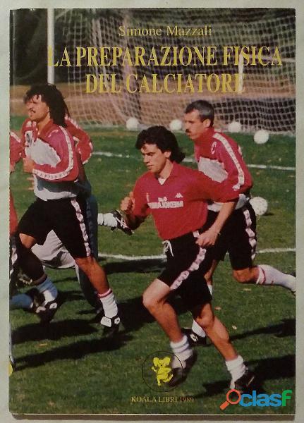 La preparazione fisica del calciatore di Simone Mazzali Ed: Koala Libri 31 dicembre 1989 nuogo