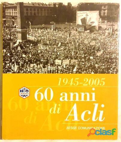 60 anni di acli 1945 2005 aesse communicazione 2005 come nuovo
