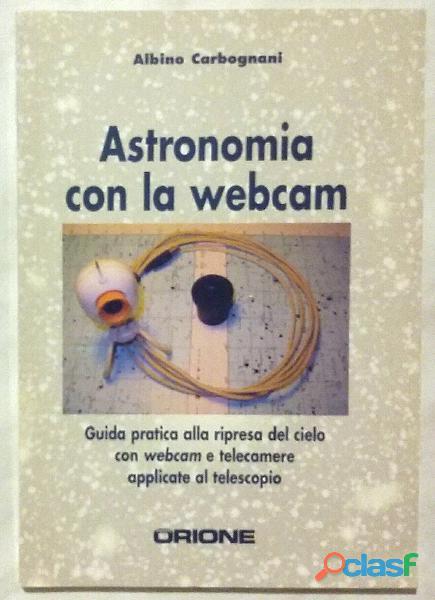 Astronomia con la webcam. Guida pratica alla ripresa del cielo Albino Carbognani Ed:Sirio, 2005 nuov