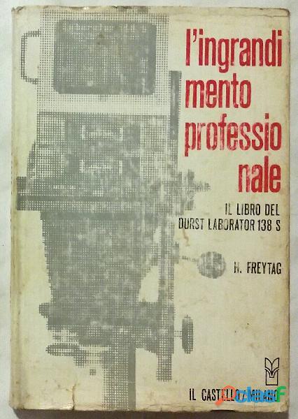 L'ingrandimento professionale.Il libro del Durst Laborator 138 S di Freytag H. Ed.Castello, 1972