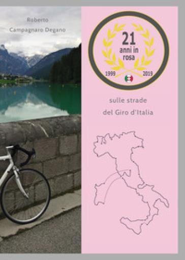 21 anni in rosa. sulle strade del giro d'italia - roberto